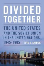 Divided Together : The United States and the Soviet Union in the United Nations, 1945-1965 - Ilya V. Gaiduk