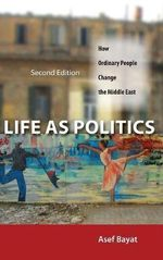 Life as Politics : How Ordinary People Change the Middle East - Asef Bayat