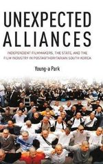 Unexpected Alliances : Independent Filmmakers, the State, and the Film Industry in Postauthoritarian South Korea - Young-a Park