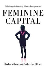 Feminine Capital : Unlocking the Power of Women Entrepreneurs - Barbara Orser