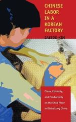 Chinese Labor in a Korean Factory : Class, Ethnicity and Productivity on the Shop Floor in Globalizing China - Jaesok Kim