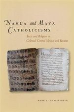 Nahua and Maya Catholicisms : Texts and Religion in Colonial Central Mexico and Yucatan - Mark Z. Christensen