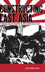 Constructing East Asia : Technology, Ideology and Empire in Japan's Wartime Era, 1931-1945 - Aaron Stephen Moore