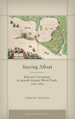 Staying Afloat : Risk and Uncertainty in Spanish Atlantic World Trade, 1760-1820 - Jeremy Baskes