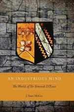 An Industrious Mind : The Worlds of Sir Simonds D'Ewes - Professor of History J Sears McGee
