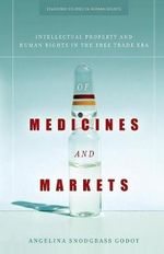 Of Medicines and Markets : Intellectual Property and Human Rights in the Free Trade Era - Angelina Snodgrass Godoy