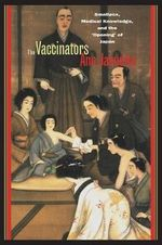 The Vaccinators : Smallpox, Medical Knowledge, and the 'Opening' of Japan - Ann Jannetta