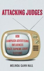 Attacking Judges : How Campaign Advertising Influences State Supreme Court Elections - Melinda Gann Hall