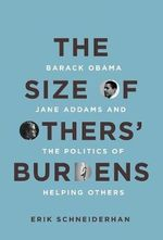 The Size of Others' Burdens : Barack Obama, Jane Addams, and the Politics of Helping Others - Erik Schneiderhan