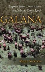 Galana : Elephant, Game Domestication, and Cattle on a Kenya Ranch - Martin Anderson