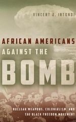 African Americans Against the Bomb : Nuclear Weapons, Colonialism, and the Black Freedom Movement - Vincent Intondi