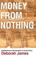 Money from Nothing : Indebtedness and Aspiration in South Africa - Deborah James