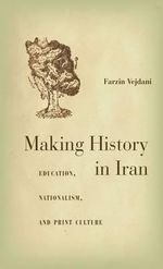 Making History in Iran : Education, Nationalism, and Print Culture - Farzin Vejdani