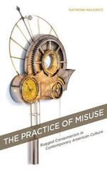 The Practice of Misuse : Rugged Consumerism in Contemporary American Culture - Raymond Malewitz