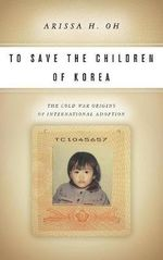 To Save the Children of Korea : The Cold War Origins of International Adoption - Arissa Oh