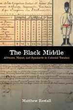 The Black Middle : Africans, Mayas, and Spaniards in Colonial Yucatan - Associate Professor of Latin American History Women's Studies and Anthropology and Director of Latin American Studies Matthew Restall