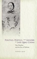 Politics, Poetics, and Gender in Late Qing China : Xue Shaohui (1866-1911) and the Era of Reform - Nanxiu Qian