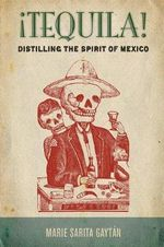 !Tequila! : Distilling the Spirit of Mexico - Marie Gaytan