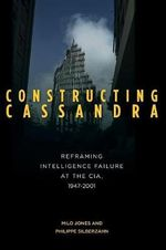 Constructing Cassandra : Reframing Intelligence Failure at the CIA, 1947-2001 - Milo Jones