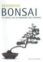 Beginning Bonsai : The Gentle Art of Japanese Miniature Tree Growing :  The Gentle Art of Japanese Miniature Tree Growing - Shirley Student