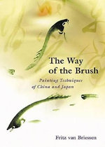 Way of Brush : Painting Techniques of China and Japan - Fritz Van Briessen
