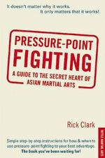 Pressure-point Fighting : A Guide to the Secret Heart of Asian Martial Arts - Rick Clark