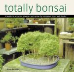 Totally Bonsai : A Guide to Growing, Shaping, and Caring for Miniature Trees and Shrubs - Craig Coussins