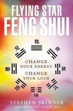 Flying Star Feng Shui : Change your Energy Change your Luck - Stephen Skinner