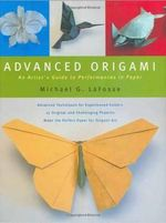Advanced Origami : An Artist's Guide to Performances in Paper - Michael LaFosse