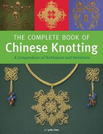 Complete Chinese Knotting : A Compendium of Techniques and Variation - Lydia Chen