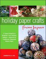 Holiday Paper Crafts from Japan : 17 Easy Projects to Brighten Your Holiday Season - Inspired by Traditional Japanese Washi Paper - Robertta Alexandra Uhl