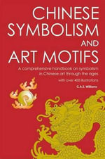 Chinese Symbolism and Art Motifs : A Comprehensive Handbook on Symbolism in Chinese Art Through the Ages - Charles Alfred Speed Williams