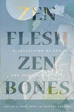 Zen Flesh, Zen Bones : A Collection of Zen and Pre-Zen Writings
