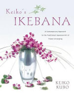 Keiko's Ikebana : A Contemporary Approach to the Traditional Japanese Art of Flower Arranging - Keiko Kubo