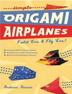 Simple Origami Airplanes : Fold 'em and Fly 'em! - Andrew Dewar
