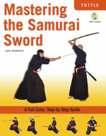 Mastering the Samurai Sword : A Full-Color, Step-by-Step Guide - Cary Nemeroff