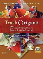 Trash Origami : 21 Paper Folding Projects Reusing Everyday Materials - Michael G. LaFosse