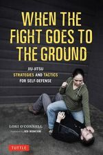 When the Fight Goes to the Ground : Jiu-jitsu Strategies and Tactics for Self-defense - Lori O'Connell