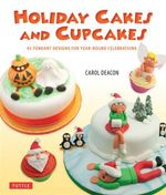 Holiday Cakes and Cupcakes : 45 Fondant Designs for Year-round Celebrations - Carol Deacon