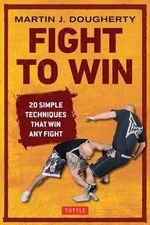 Fight to Win : 20 Simple Techniques That Will Win Any Fight - Martin Dougherty
