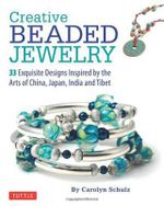 Creative Beaded Jewelry : 33 Exquisite Designs Inspired by the Arts of China, Japan, India and Tibet - Carolyn Schulz