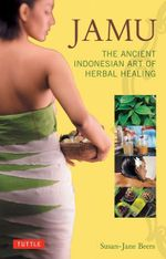 Jamu : The Ancient Indonesian Art of Herbal Healing - Susan-Jane Beers