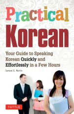 Practical Korean : Your Guide to Speaking Korean Quickly and Effortlessly in a Few Hours - Samuel E. Martin