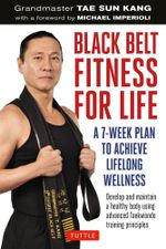 Black Belt Fitness for Life : A 7-Week Plan to Achieve Lifelong Wellness - Grandmaster Tae Sun Kang