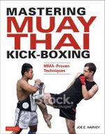Mastering Muay Thai Kick-Boxing : Mma-Proven Techniques - Joe E. Harvey