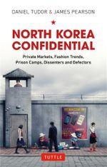 North Korea Confidential : Private Markets, Fashion Trends, Prison Camps, Dissenters and Defectors - Daniel Tudor