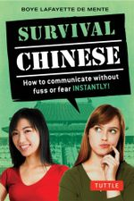 Survival Chinese : Mandarin Chinese Phrasebook : How to Communicate Without Fuss or Fear Instantly! - Boye Lafayette De Mente