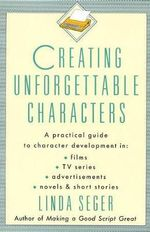 Creating Unforgettable Characters : Practical Guide to Character Development in Films, TV Series, Advertisements, Novels and Short Stories - Linda Seger