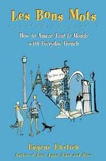 Bons Mots : How to Amaze Tout Le Monde with Everyday French - Eugene Ehrlich