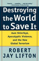 Destroying the World to Save It : Aum Shinrikyo, Apocalyptic Violence and the New Global Terrorism :  Aum Shinrikyo, Apocalyptic Violence and the New Global Terrorism - Robert Jay Lifton